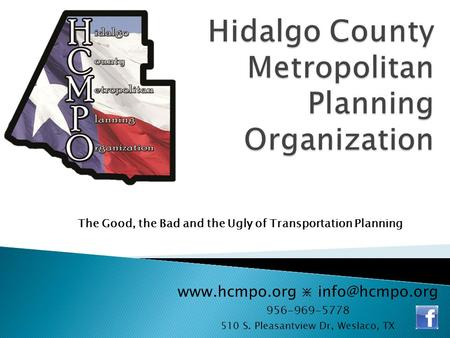 ⋇ 956-969-5778 510 S. Pleasantview Dr, Weslaco, TX The Good, the Bad and the Ugly of Transportation Planning.