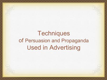Techniques of Persuasion and Propaganda U sed in Advertising.