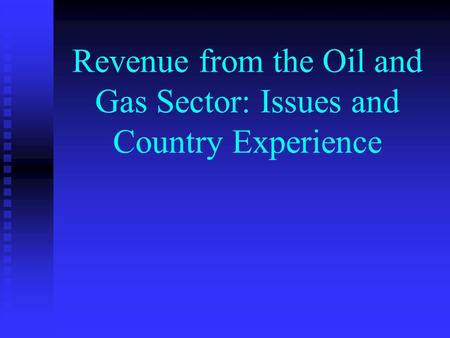Revenue from the Oil and Gas Sector: Issues and Country Experience.