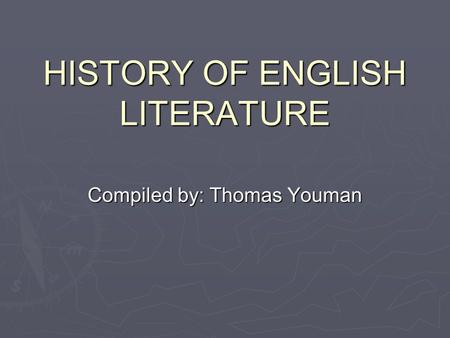 HISTORY OF ENGLISH LITERATURE Compiled by: Thomas Youman.