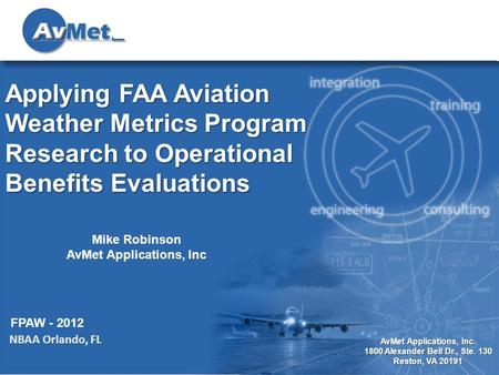 1 AvMet Applications, Inc. 1800 Alexander Bell Dr., Ste. 130 Reston, VA 20191 Applying FAA Aviation Weather Metrics Program Research to Operational Benefits.