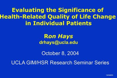 1 8/14/2015 Evaluating the Significance of Health-Related Quality of Life Change in Individual Patients Ron Hays October 8, 2004 UCLA GIM/HSR.