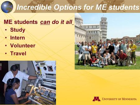 Incredible Options for ME students Study Intern Volunteer Travel ME students can do it all.
