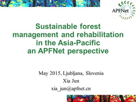 Sustainable forest management and rehabilitation in the Asia-Pacific an APFNet perspective May 2015, Ljubljana, Slovenia Xia Jun