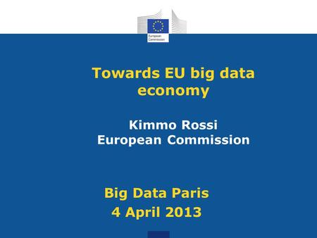 Towards EU big data economy Kimmo Rossi European Commission Big Data Paris 4 April 2013.