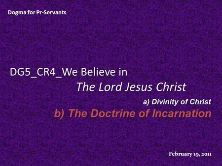 DG5_CR4_We Believe in The Lord Jesus Christ Dogma for Pr-Servants February 19, 2011 a) Divinity of Christ b) The Doctrine of Incarnation.