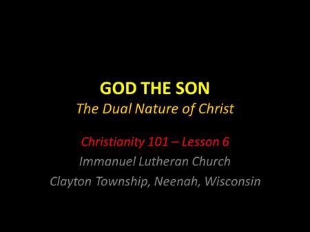 GOD THE SON The Dual Nature of Christ Christianity 101 – Lesson 6 Immanuel Lutheran Church Clayton Township, Neenah, Wisconsin.