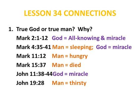 LESSON 34 CONNECTIONS 1.True God or true man? Why? Mark 2:1-12 God = All-knowing & miracle Mark 4:35-41 Man = sleeping; God = miracle Mark 11:12 Man =