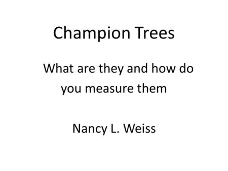 Champion Trees What are they and how do you measure them Nancy L. Weiss.