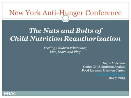 New York Anti-Hunger Conference The Nuts and Bolts of Child Nutrition Reauthorization Feeding Children Where they Live, Learn and Play Signe Anderson Senior.