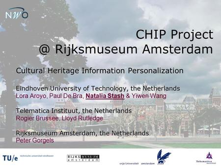 CHIP Rijksmuseum Amsterdam Cultural Heritage Information Personalization Eindhoven University of Technology, the Netherlands Lora Aroyo, Paul.