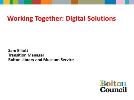 Working Together: Digital Solutions Sam Elliott Transition Manager Bolton Library and Museum Service.