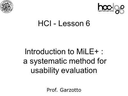 07 HCI - Lesson 6 Introduction to MiLE+ : a systematic method for usability evaluation Prof. Garzotto.
