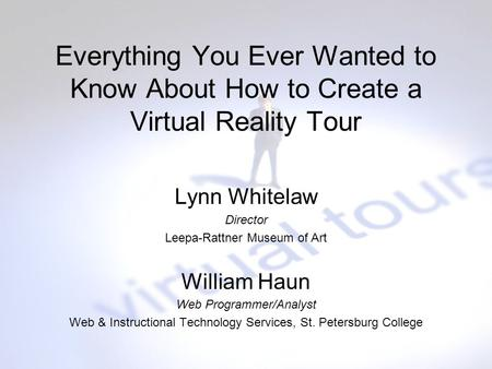 Everything You Ever Wanted to Know About How to Create a Virtual Reality Tour Lynn Whitelaw Director Leepa-Rattner Museum of Art William Haun Web Programmer/Analyst.