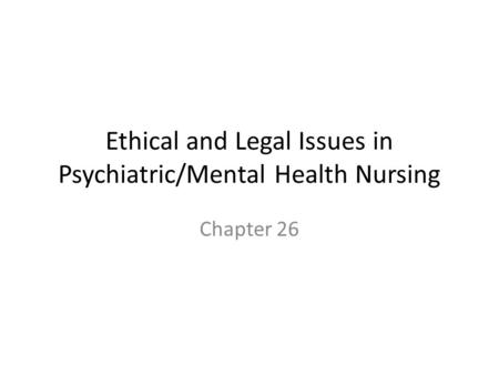 Ethical and Legal Issues in Psychiatric/Mental Health Nursing Chapter 26.