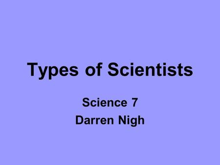 Types of Scientists Science 7 Darren Nigh.