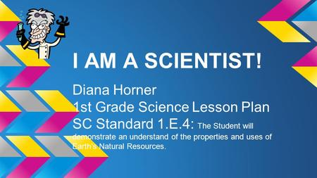 I AM A SCIENTIST! Diana Horner 1st Grade Science Lesson Plan SC Standard 1.E.4: The Student will demonstrate an understand of the properties and uses of.