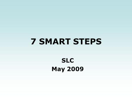 7 SMART STEPS SLC May 2009. Where are you? Where do you want to go? How will you get there? How will you stay there?