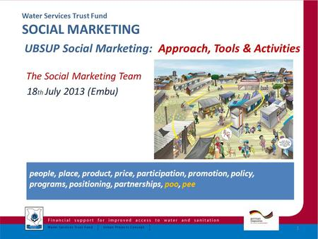 Water Services Trust Fund SOCIAL MARKETING UBSUP Social Marketing: Approach, Tools & Activities The Social Marketing Team 18 th July 2013 (Embu) 1 people,