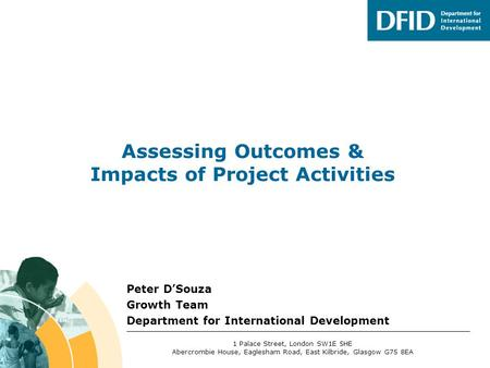 Peter D'Souza Growth Team Department for International Development Assessing Outcomes & Impacts of Project Activities 1 Palace Street, London SW1E 5HE.