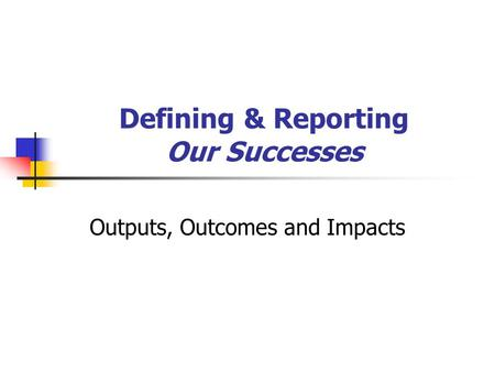 Defining & Reporting Our Successes Outputs, Outcomes and Impacts.