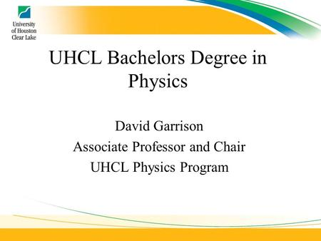 UHCL Bachelors Degree in Physics David Garrison Associate Professor and Chair UHCL Physics Program.