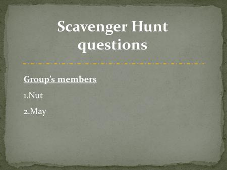 Scavenger Hunt questions Group's members 1.Nut 2.May.