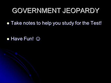 GOVERNMENT JEOPARDY Take notes to help you study for the Test! Take notes to help you study for the Test! Have Fun! ☺ Have Fun! ☺