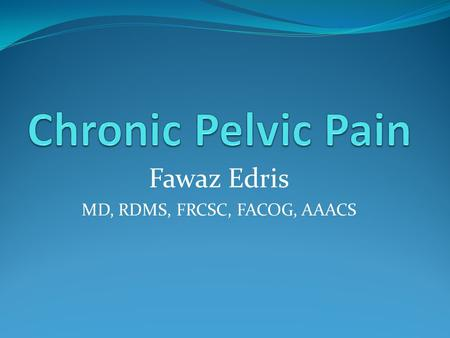 Fawaz Edris MD, RDMS, FRCSC, FACOG, AAACS. Introduction Non cyclical uterine or non-uterine pelvic pain > 6/12 Gynecological GIT Urological Orthopedic.