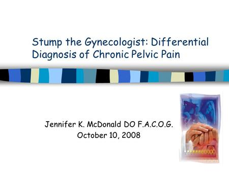 Stump the Gynecologist: Differential Diagnosis of Chronic Pelvic Pain Jennifer K. McDonald DO F.A.C.O.G. October 10, 2008.