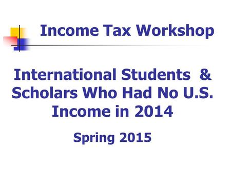 International Students & Scholars Who Had No U.S. Income in 2014 Spring 2015 Income Tax Workshop.