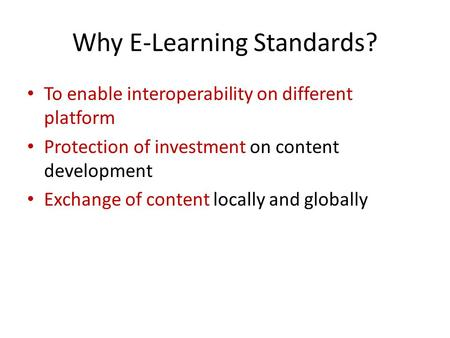 Why E-Learning Standards? To enable interoperability on different platform Protection of investment on content development Exchange of content locally.