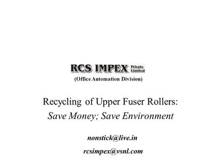 Recycling of Upper Fuser Rollers: Save Money; Save Environment (Office Automation Division)
