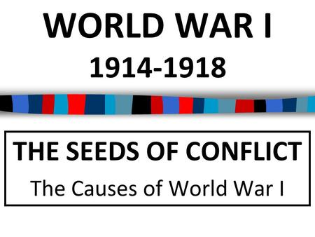 THE SEEDS OF CONFLICT The Causes of World War I