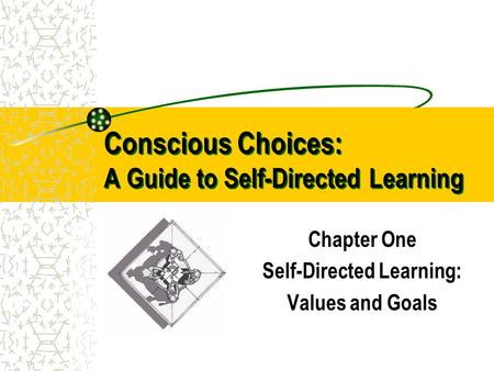 Conscious Choices: A Guide to Self-Directed Learning Chapter One Self-Directed Learning: Values and Goals.