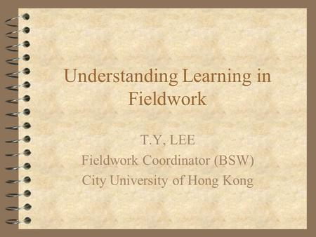 Understanding Learning in Fieldwork T.Y, LEE Fieldwork Coordinator (BSW) City University of Hong Kong.