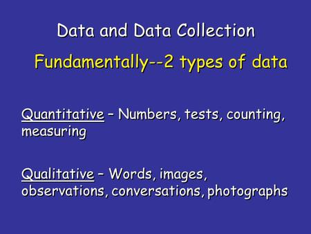 Data and Data Collection Quantitative – Numbers, tests, counting, measuring Fundamentally--2 types of data Qualitative – Words, images, observations, conversations,