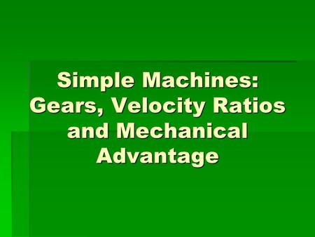 Simple Machines: Gears, Velocity Ratios and Mechanical Advantage.