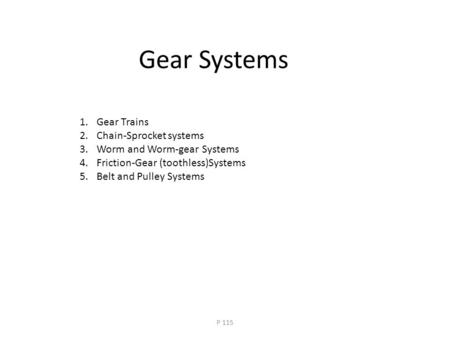 Gear Systems 1.Gear Trains 2.Chain-Sprocket systems 3.Worm and Worm-gear Systems 4.Friction-Gear (toothless)Systems 5.Belt and Pulley Systems P 115.