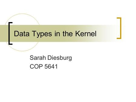 Data Types in the Kernel Sarah Diesburg COP 5641.