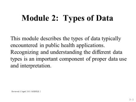 3 - 1 Module 2: Types of Data This module describes the types of data typically encountered in public health applications. Recognizing and understanding.