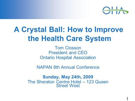 1 A Crystal Ball: How to Improve the Health Care System Tom Closson President and CEO Ontario Hospital Association NAPAN 8th Annual Conference Sunday,