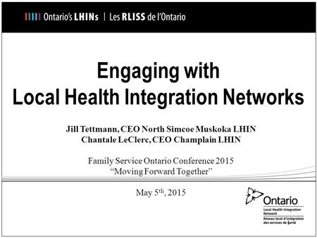 Engaging with Local Health Integration Networks Jill Tettmann, CEO North Simcoe Muskoka LHIN Chantale LeClerc, CEO Champlain LHIN Family Service Ontario.