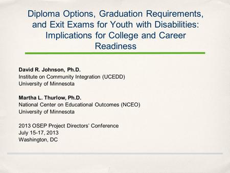 Diploma Options, Graduation Requirements, and Exit Exams for Youth with Disabilities: Implications for College and Career Readiness David R. Johnson, Ph.D.
