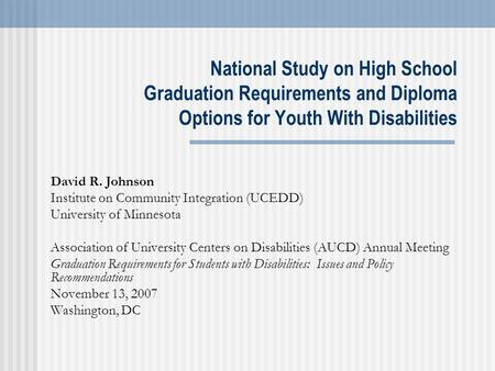 National Study on High School Graduation Requirements and Diploma Options for Youth With Disabilities David R. Johnson Institute on Community Integration.