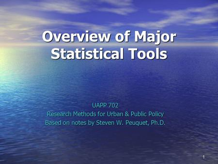 1 Overview of Major Statistical Tools UAPP 702 Research Methods for Urban & Public Policy Based on notes by Steven W. Peuquet, Ph.D.