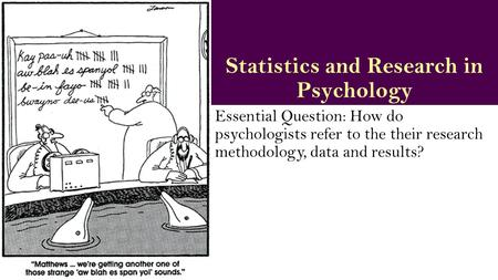 Statistics and Research in Psychology Essential Question: How do psychologists refer to the their research methodology, data and results?