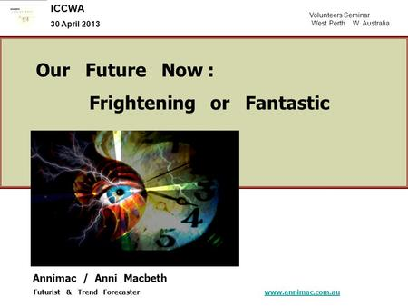 Volunteers Seminar West Perth W Australia ICCWA 30 April 2013 Our Future Now : Frightening or Fantastic Annimac / Anni Macbeth Futurist & Trend Forecaster.