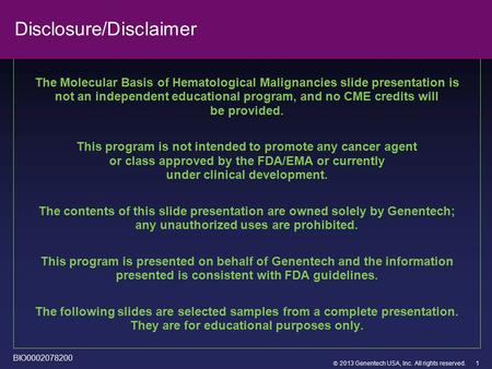 2013 Genentech USA, Inc. All rights reserved. Disclosure/Disclaimer The Molecular Basis of Hematological Malignancies slide presentation is not an independent.