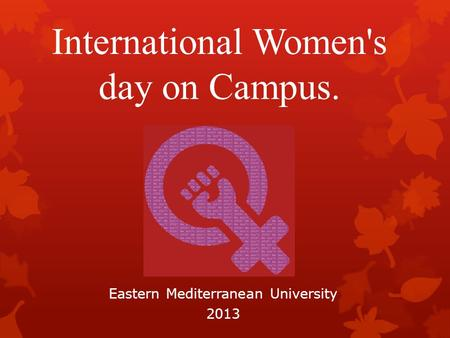 International Women's day on Campus. Eastern Mediterranean University 2013.